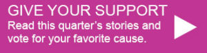 Give your support. Read this quarter's stories and vote for your favorite cause